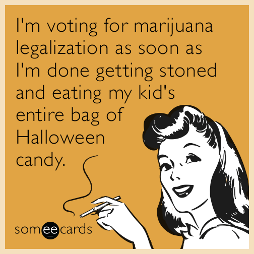 I'm voting for marijuana legalization as soon as I'm done getting stoned and eating my kid's entire bag of Halloween candy.