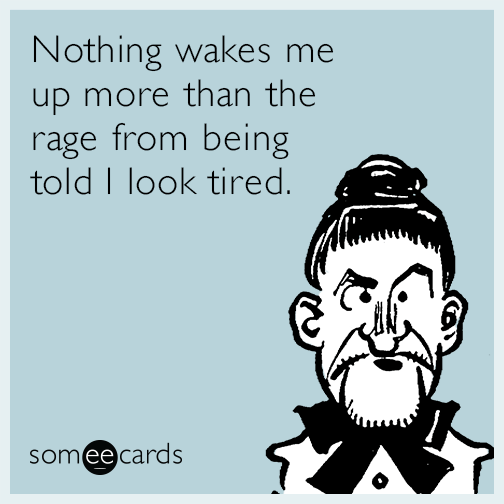 Nothing wakes me up more than the rage from being told I look tired.