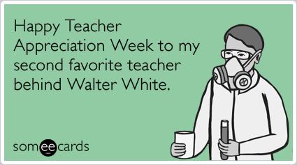 Happy Teacher Appreciation Week to my second favorite teacher behind Walter White.