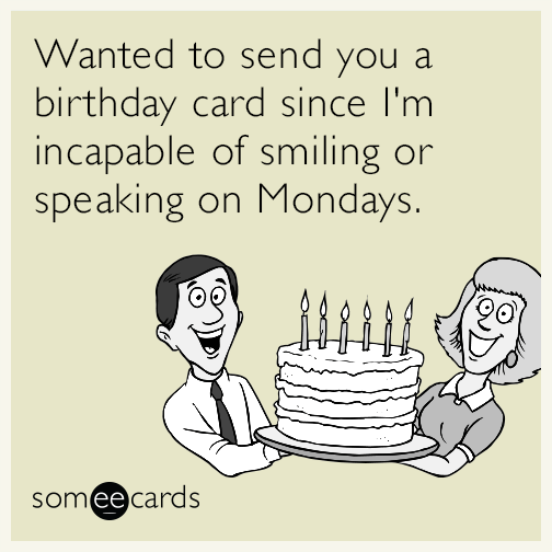 Wanted to send you a birthday card since I'm incapable of smiling or speaking on Mondays.
