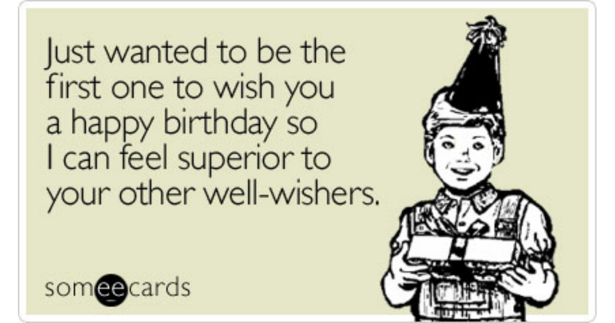Funny birthday memes ecards someecards just wanted to be the first one to wish you a happy birthday so i can bookmarktalkfo Gallery