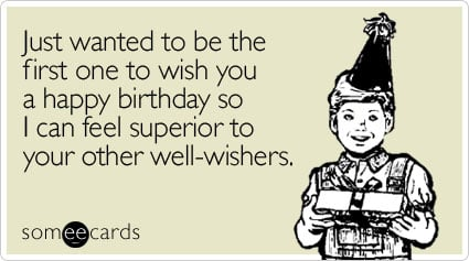 Just wanted to be the first one to wish you a happy birthday so I can feel superior to your other well-wishers