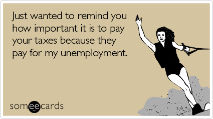 Just wanted to remind you how important it is to pay your taxes because they pay for my unemployment