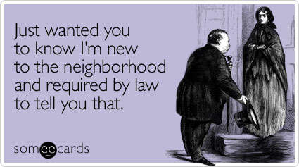 Just wanted you to know I'm new to the neighborhood and required by law to tell you that