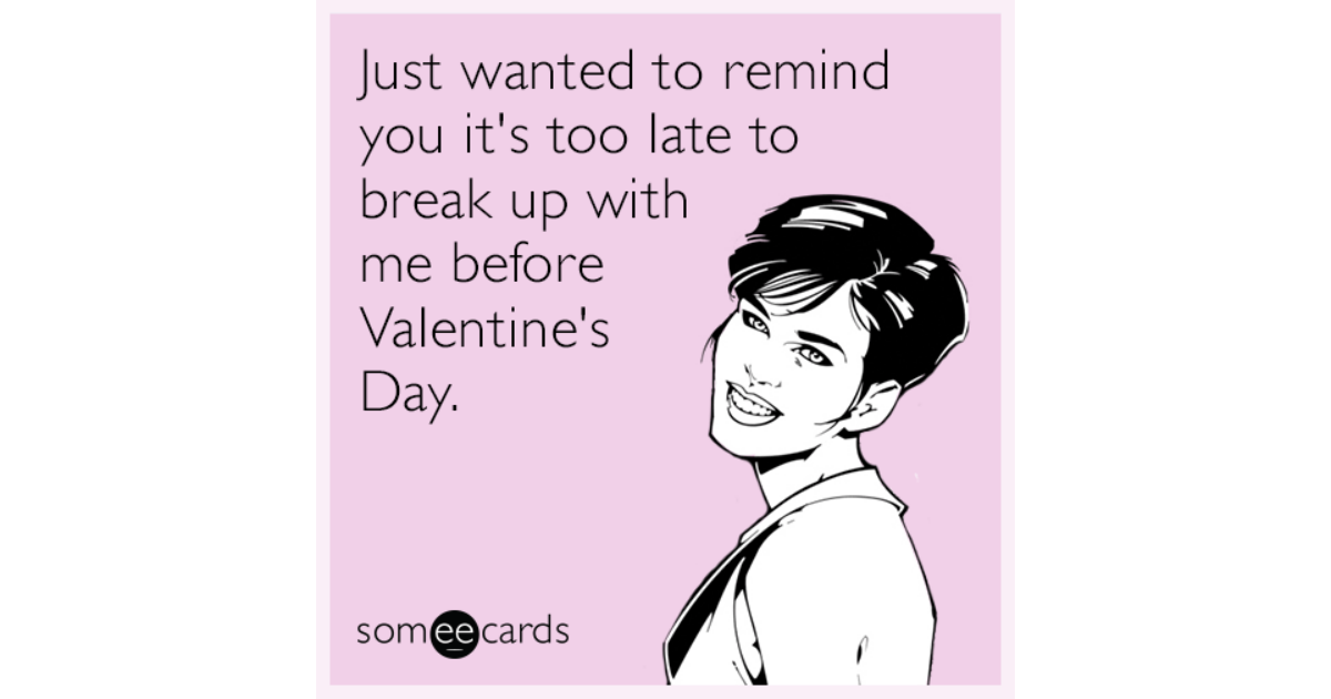 Just Wanted To Remind You Its Too Late To Break Up With Me Before – Late Valentine Cards