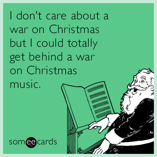 I don't care about a war on Christmas but I could totally get behind a war on Christmas music.