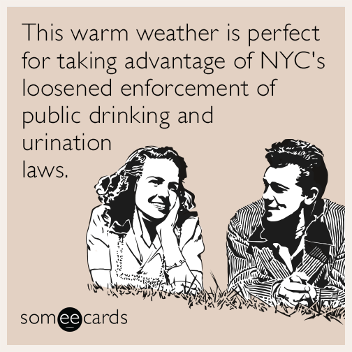This warm weather is perfect for taking advantage of NYC's loosened enforcement of public drinking and urination laws.