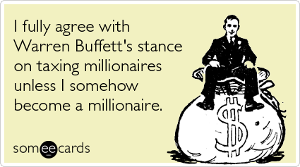 I fully agree with Warren Buffett's stance on taxing millionaires unless I somehow become a millionaire