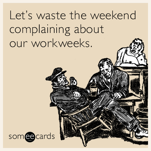 Let's waste the weekend complaining about our workweeks.