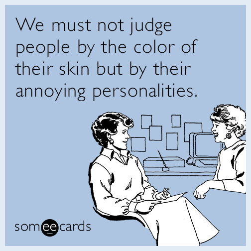 We must not judge people by the color of their skin but by their annoying personalities