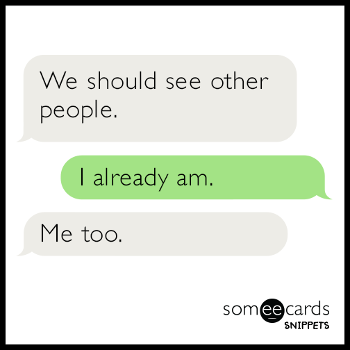 We should see other people. I already am. Me too.