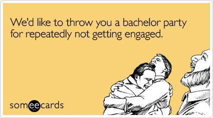 We'd like to throw you a bachelor party for repeatedly not getting engaged
