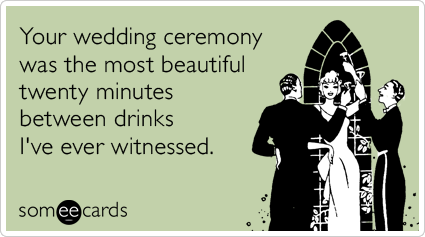 Your wedding ceremony was the most beautiful twenty minutes between drinks I've ever witnessed.