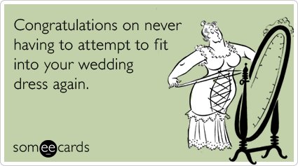 Congratulations on never having to attempt to fit into your wedding dress again.