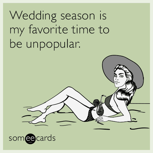 Wedding season is my favorite time to be unpopular.