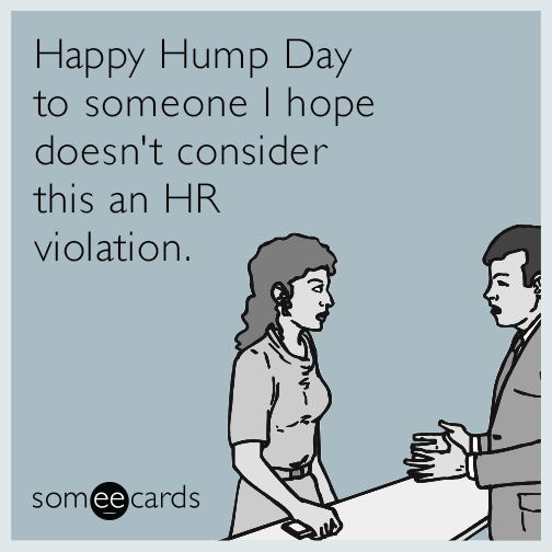 Happy Hump Day to someone I hope doesn't consider this an HR violation.