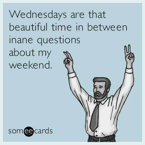 Wednesdays are that beautiful time in between inane questions about my weekend.