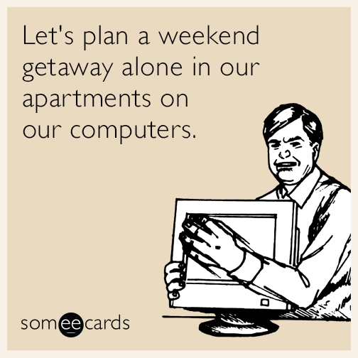 Let's plan a weekend getaway alone in our apartments on our computers.