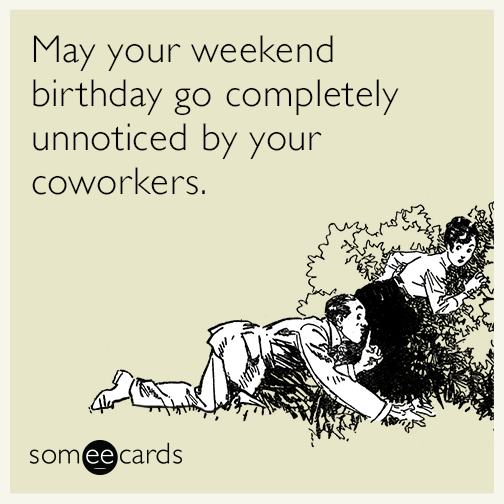 May your weekend birthday go completely unnoticed by your coworkers.