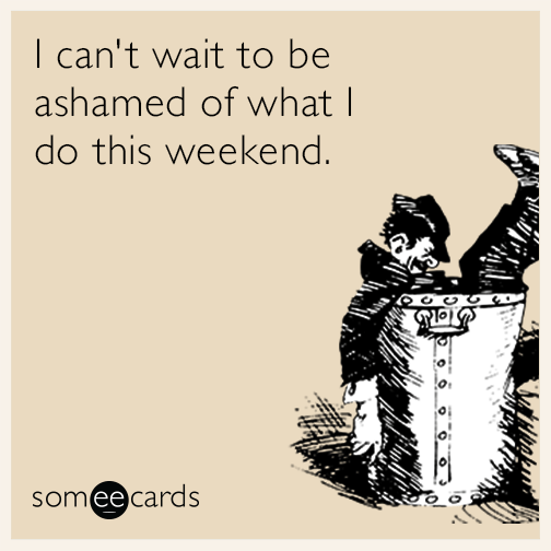 I Canu0027t Wait To Be Ashamed Of What I Do This Weekend