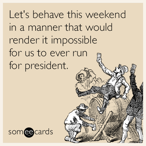 Let's behave this weekend in a manner that would render it impossible for us to ever run for president.