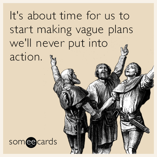 It's about time for us to start making vague plans we'll never put into action.