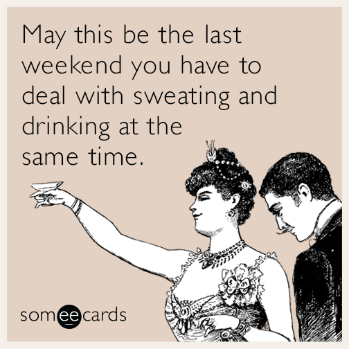 May this be the last weekend you have to deal with sweating and drinking at the same time.