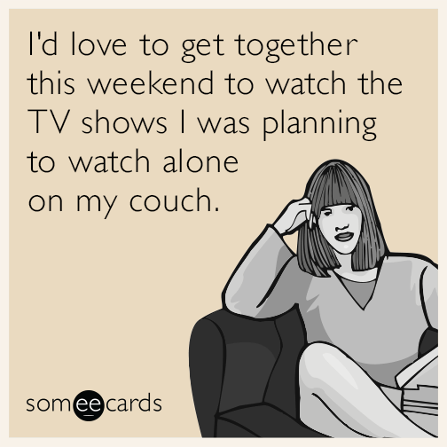 I'd love to get together this weekend to watch the TV shows I was planning to watch alone on my couch.