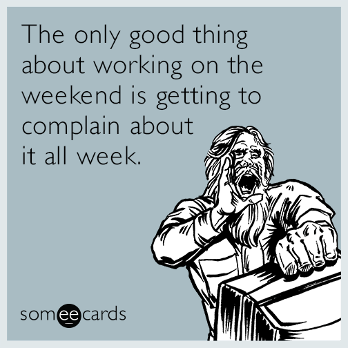 The only good thing about working on the weekend is getting to complain about it all week.