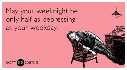 May your weeknight be only half as depressing as your weekday.