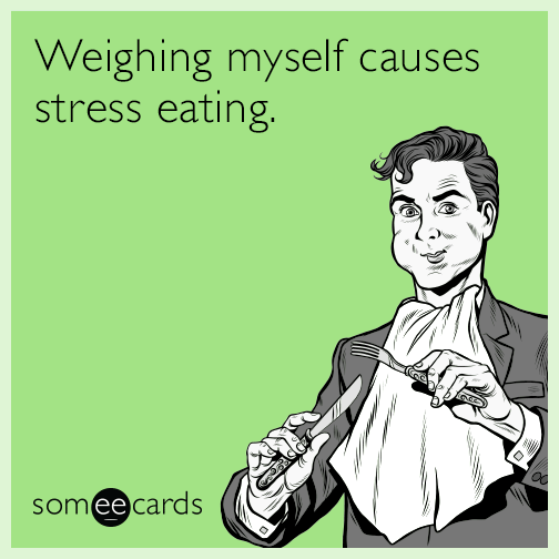 Weighing myself causes stress eating.