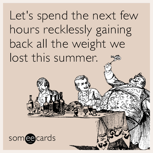 Let's spend the next few hours recklessly gaining back all the weight we lost this summer.