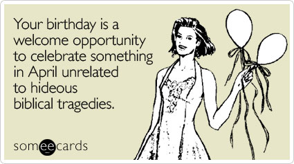Your Birthday Is A Welcome Opportunity To Celebrate Something In April Unrelated Hideous Biblical Tragedies
