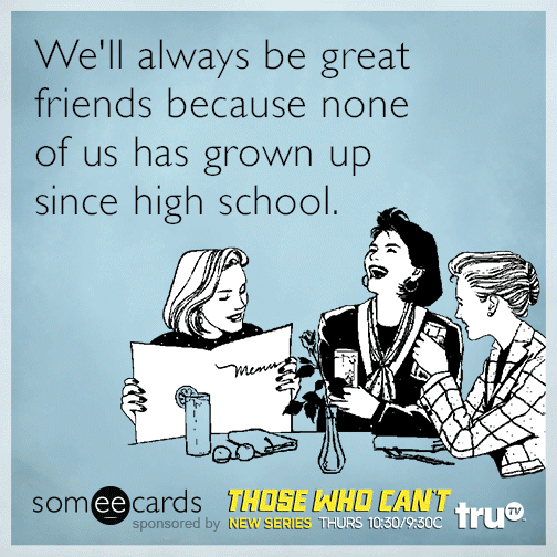 We'll always be great friends because none of us has grown up since high school.