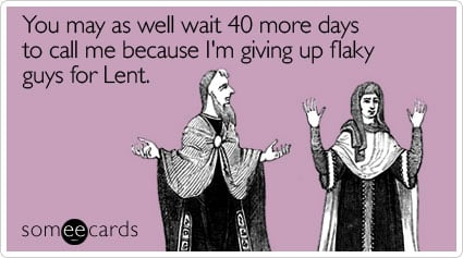 You may as well wait 40 more days to call me because I'm giving up flaky guys for Lent