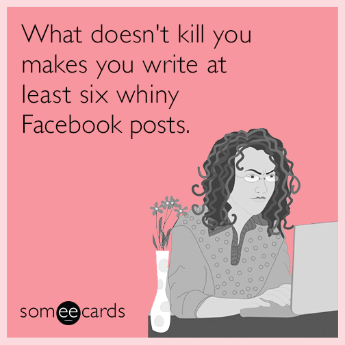 What doesn't kill you makes you write at least six whiny Facebook posts.