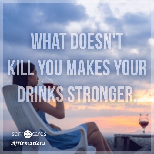 What doesn't kill you makes your drinks stronger.