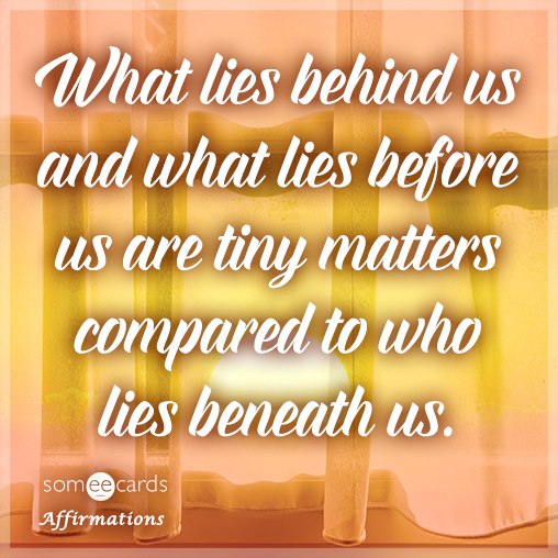 What lies behind us and what lies before us are tiny matters compared to who lies beneath us.
