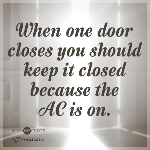 When one door closes you should keep it closed because the AC is on.