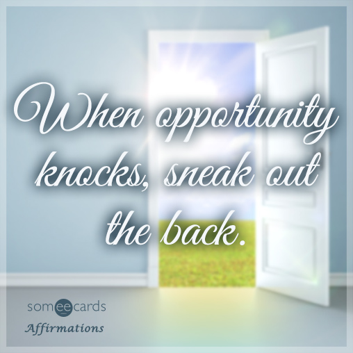 When opportunity knocks, sneak out the back.
