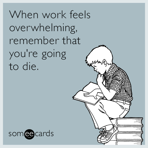 When work feels overwhelming, remember that you're going to die