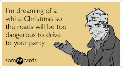I'm dreaming of a white Christmas so the roads will be too dangerous to drive to your party.
