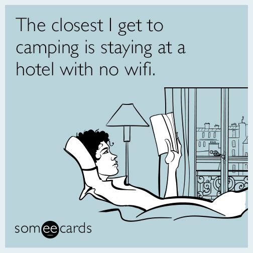 The closest I get to camping is staying at a hotel with no wifi.