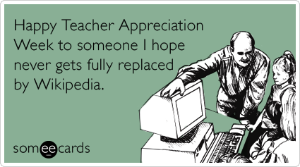 Happy Teacher Appreciation Week to someone I hope never gets fully replaced by Wikipedia.