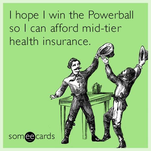 I hope I win the Powerball so I can afford mid-tier health insurance.
