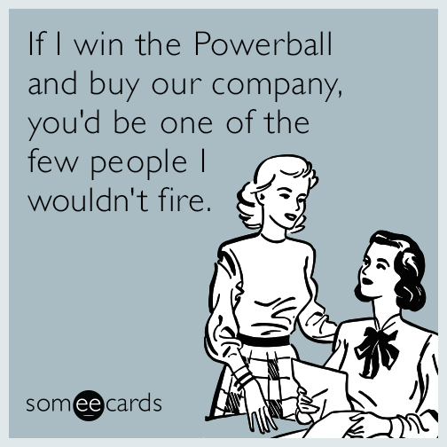 IfI win the Powerball and buy our company, you'd be one of the few people I wouldn't fire.