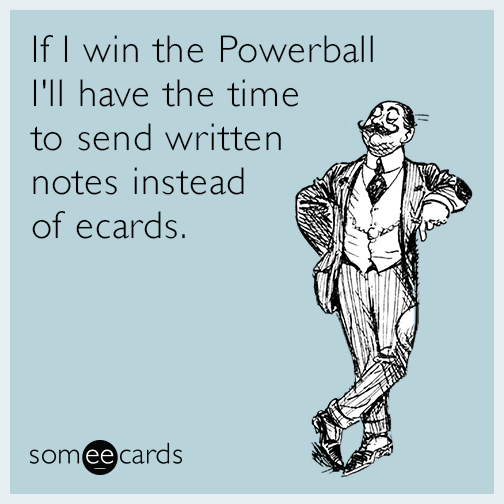 If I win the Powerball I'll have the time to send written notes instead of ecards.