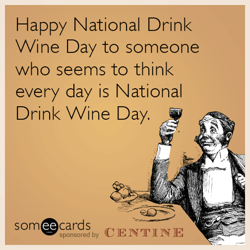 Happy National Wine Day To Someone Who Seems To Think Every Day Is National  Wine Day