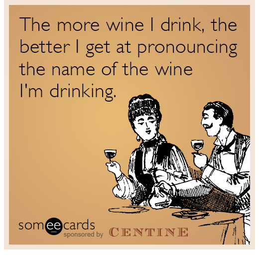 The more wine I drink, the better I get at pronouncing the name of the wine I'm drinking.