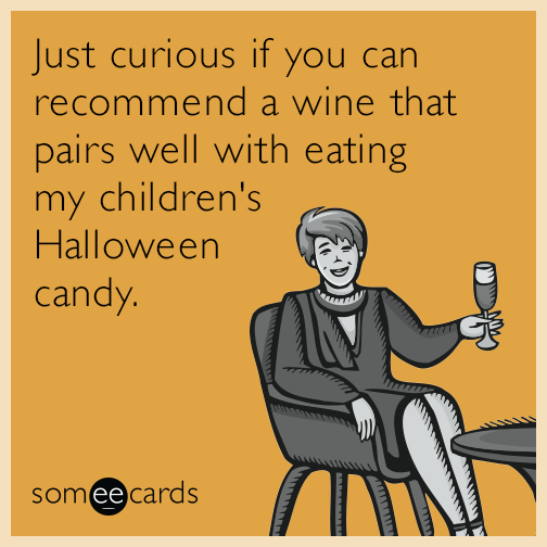 Just curious if you can recommend a wine that pairs well with eating my children's Halloween candy.